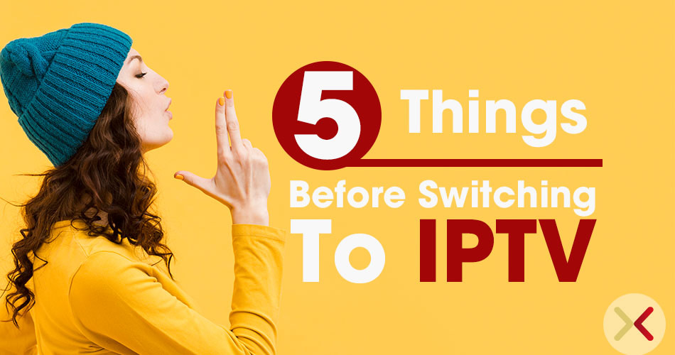 Five Things before Switching to IPTV Service
